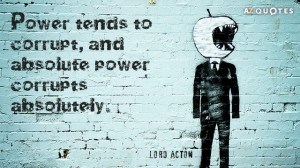 Quotation-Lord-Acton-Power-tends-to-corrupt-and-absolute-power-corrupts-absolutely-0-14-86 (1)